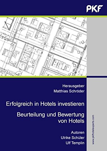 Erfolgreich in Hotels investieren: Beurteilung und Bewertung  von Hotels. Eine professionelle Arbeitshilfe für Investoren, Banken, Projektentwickler, ... Gutachter, Berater und Makler