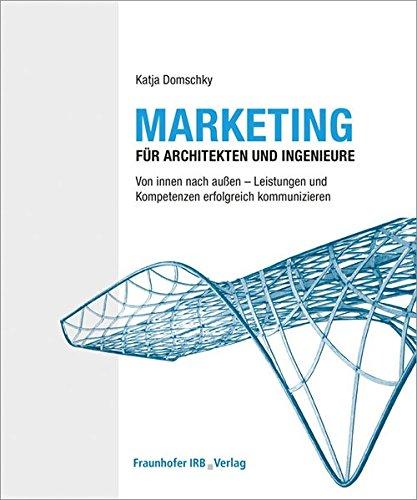 Marketing für Architekten und Ingenieure: Von innen nach außen - Leistungen und Kompetenzen erfolgreich kommunizieren.
