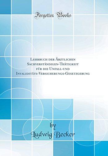 Lehrbuch der Ärztlichen Sachverständigen-Thätigkeit für die Unfall-und Invaliditäts-Versicherungs-Gesetzgebung (Classic Reprint)