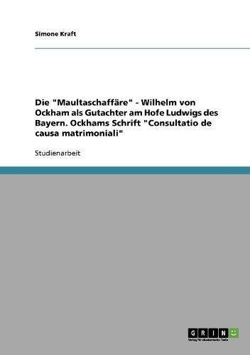 Die Maultaschaffäre - Wilhelm von Ockham als Gutachter am Hofe Ludwigs des Bayern. Ockhams Schrift Consultatio de causa matrimoniali
