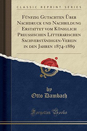 Fünfzig Gutachten Über Nachdruck und Nachbildung Erstattet vom Königlich Preussischen Litterarischen Sachverständigen-Verein in den Jahren 1874-1889 (Classic Reprint)