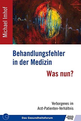 Behandlungsfehler in der Medizin - Was nun?: Verborgenes im Arzt-Patienten-Verhältnis